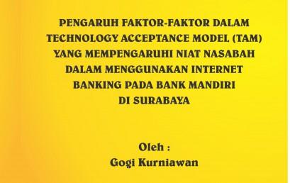 PENGARUH FAKTOR-FAKTOR DALAM TECHNOLOGY ACCEPTANCE MODEL (TAM) YANG MEMPENGARUHI NIAT NASABAH DALAM MENGGUNAKAN INTERNET BANKING PADA BANK MANDIRI DI SURABAYA, OLEH : GOGI KURNIAWAN