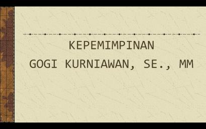 Materi Perkuliahan Kepemimpinan-GOGI KURNIAWAN, SE., MM
