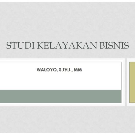 Materi Perkuliahan STUDY KELAYAKAN BISNIS – WALOYO, S.TH.I., MM